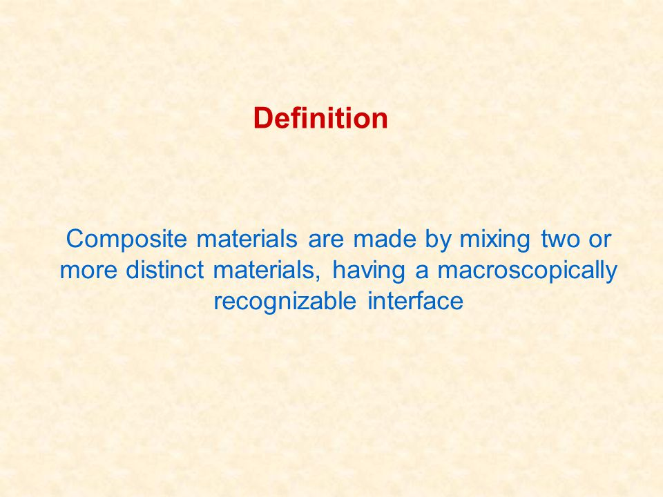 Definition Composite materials are made by mixing two or more distinct materials, having a macroscopically recognizable interface.