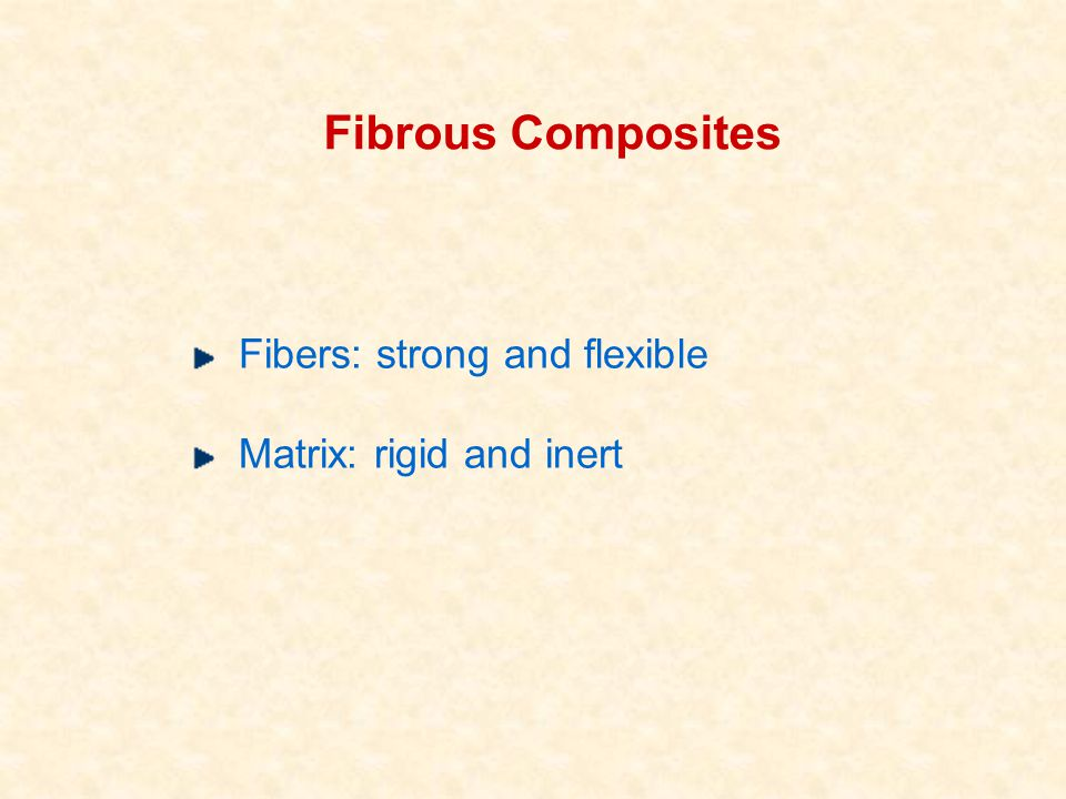 Fibrous Composites Fibers: strong and flexible Matrix: rigid and inert