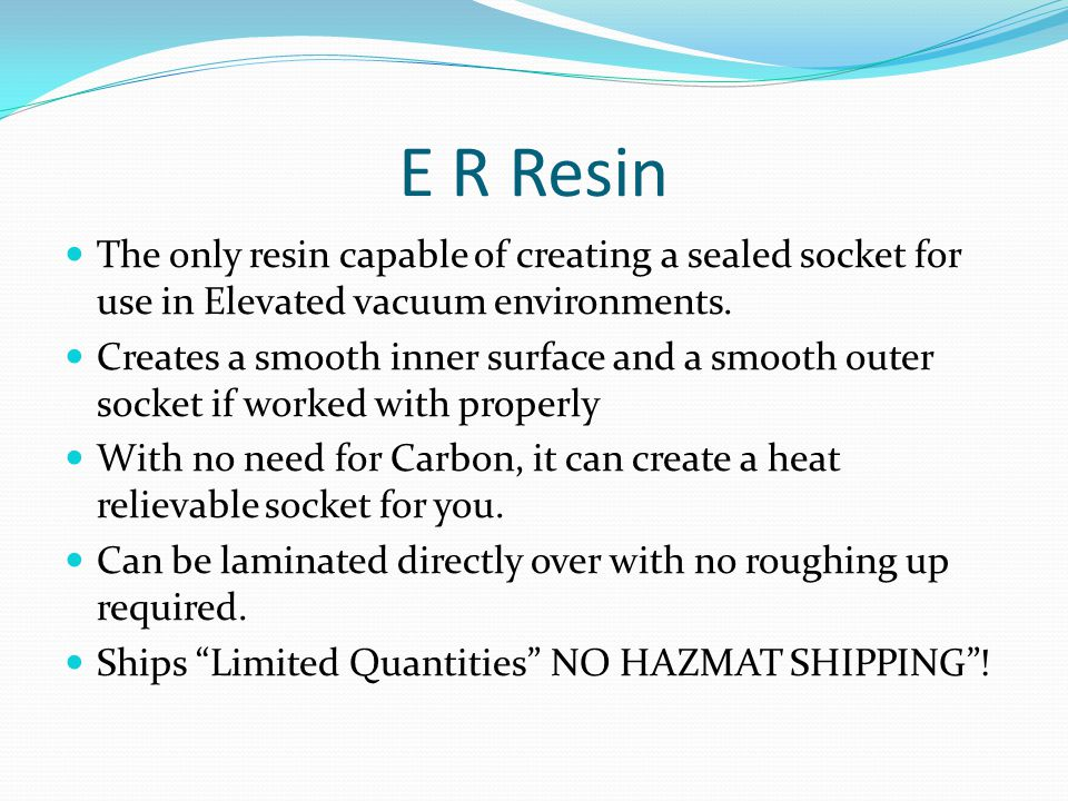 E R Resin The only resin capable of creating a sealed socket for use in Elevated vacuum environments.
