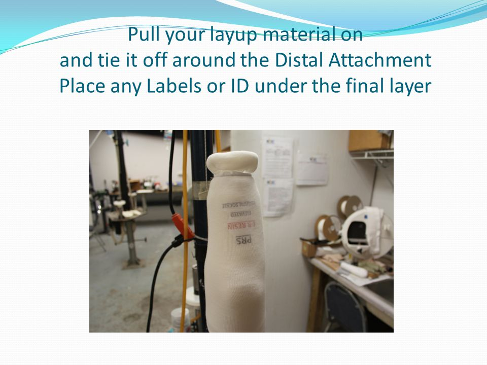 Pull your layup material on and tie it off around the Distal Attachment Place any Labels or ID under the final layer