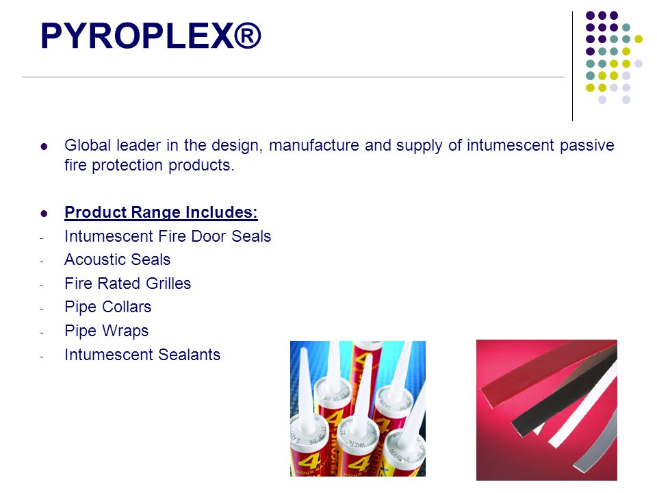 PYROPLEX® Global leader in the design, manufacture and supply of intumescent passive fire protection products.