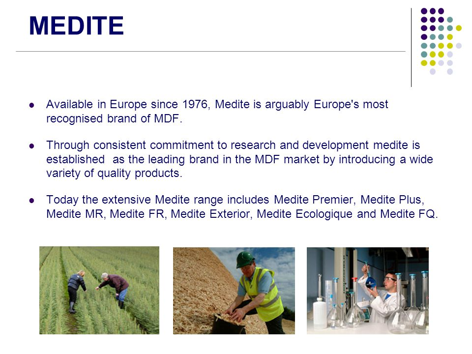 MEDITE Available in Europe since 1976, Medite is arguably Europe s most recognised brand of MDF.