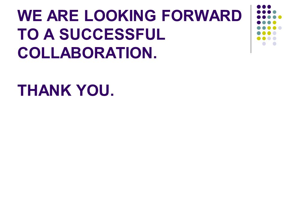 WE ARE LOOKING FORWARD TO A SUCCESSFUL COLLABORATION. THANK YOU.