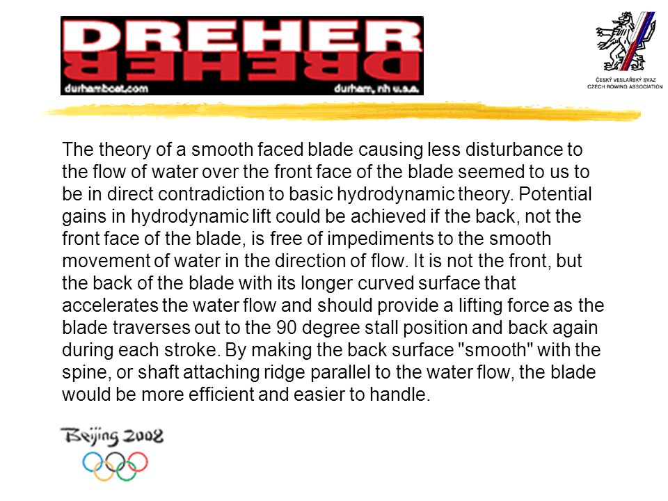 The theory of a smooth faced blade causing less disturbance to the flow of water over the front face of the blade seemed to us to be in direct contradiction to basic hydrodynamic theory.