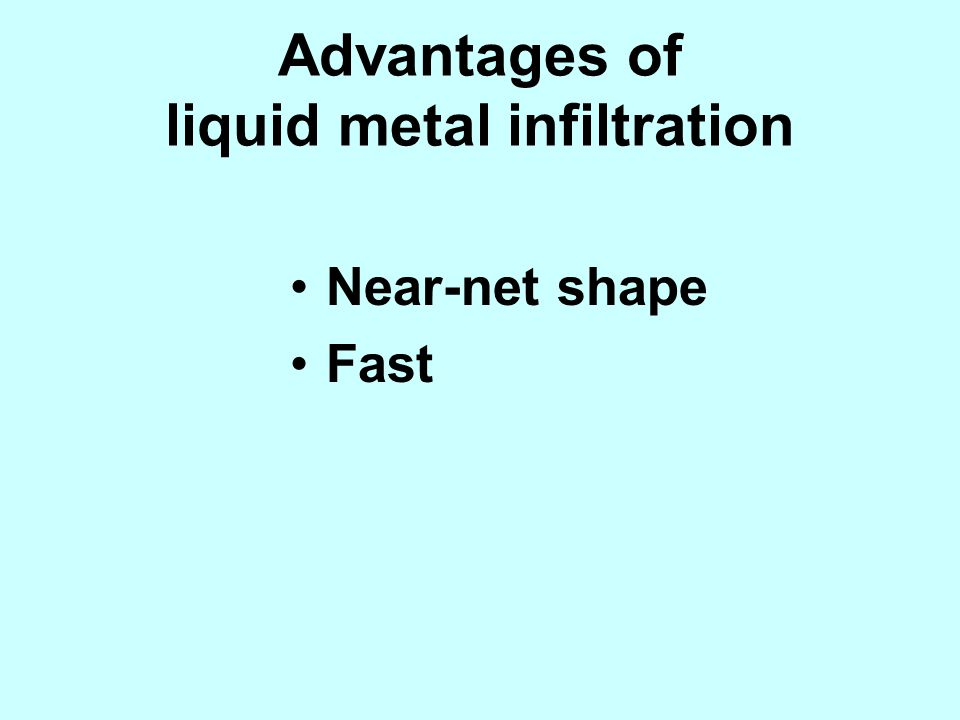 Advantages of liquid metal infiltration
