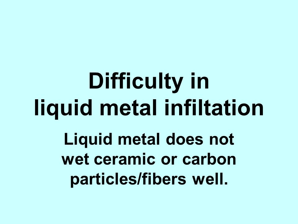 Difficulty in liquid metal infiltation