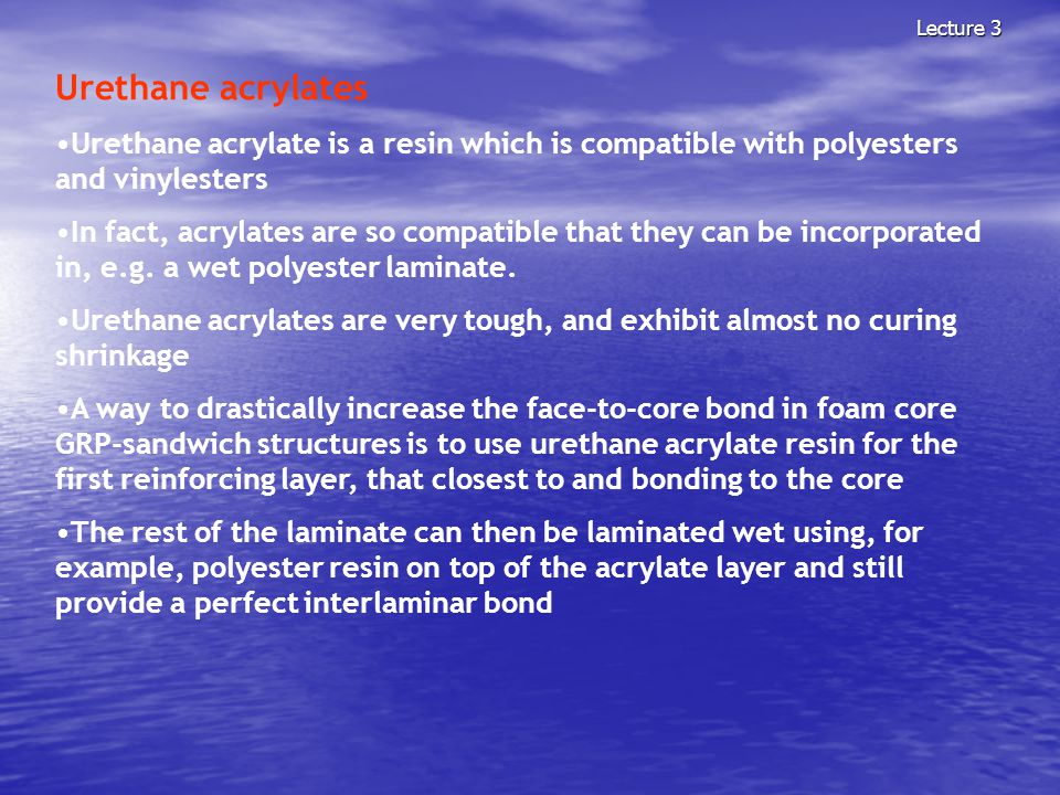 Lecture 3 Urethane acrylates. Urethane acrylate is a resin which is compatible with polyesters and vinylesters.