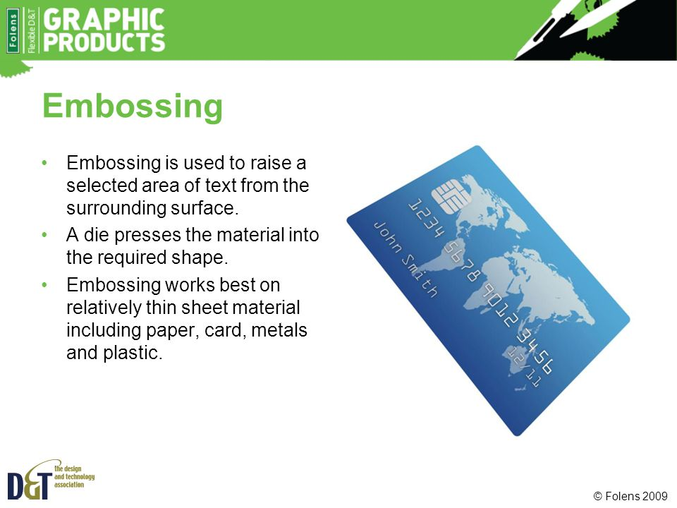 Embossing Embossing is used to raise a selected area of text from the surrounding surface. A die presses the material into the required shape.