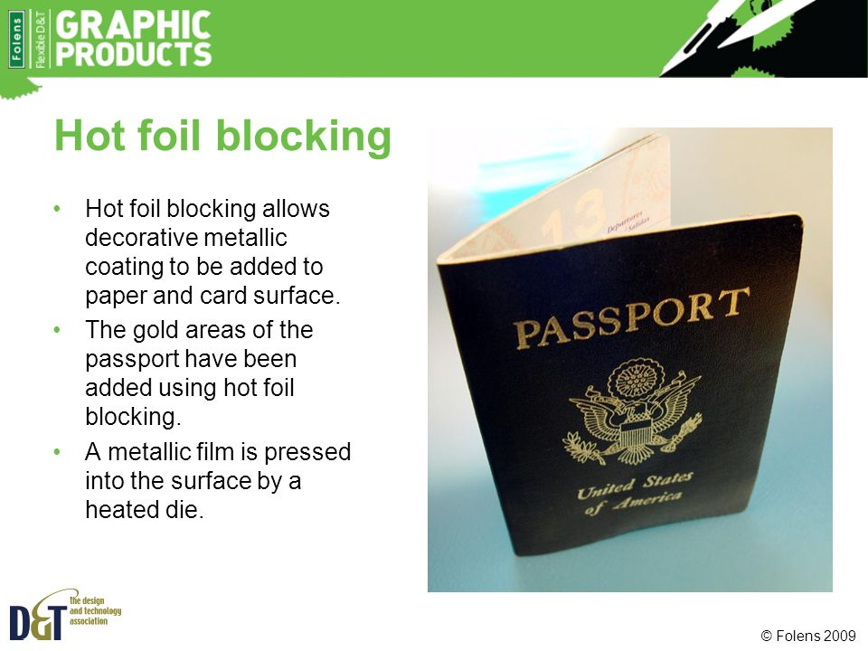Hot foil blocking Hot foil blocking allows decorative metallic coating to be added to paper and card surface.