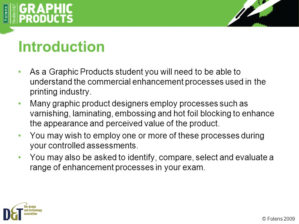 Introduction As a Graphic Products student you will need to be able to understand the commercial enhancement processes used in the printing industry.