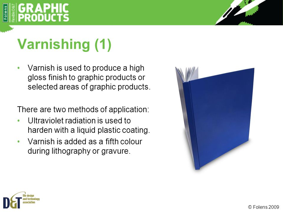 Varnishing (1) Varnish is used to produce a high gloss finish to graphic products or selected areas of graphic products.