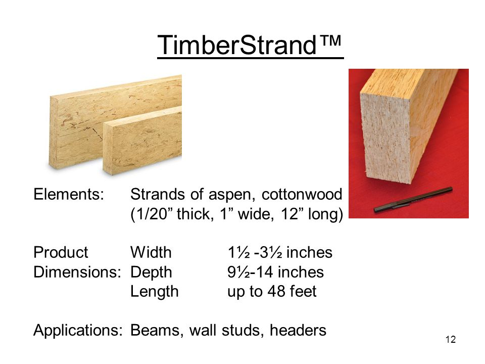 TimberStrand™ Elements: Strands of aspen, cottonwood (1/20 thick, 1 wide, 12 long) Product Width 1½ -3½ inches Dimensions: Depth 9½-14 inches.