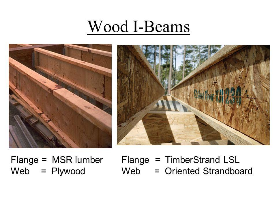 Wood I-Beams Flange = MSR lumber Flange = TimberStrand LSL Web = Plywood Web = Oriented Strandboard.