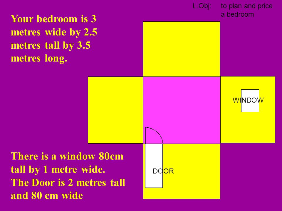 Your bedroom is 3 metres wide by 2.5 metres tall by 3.5 metres long.