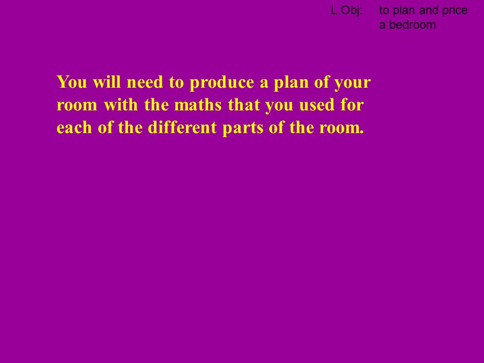 You will need to produce a plan of your room with the maths that you used for each of the different parts of the room.