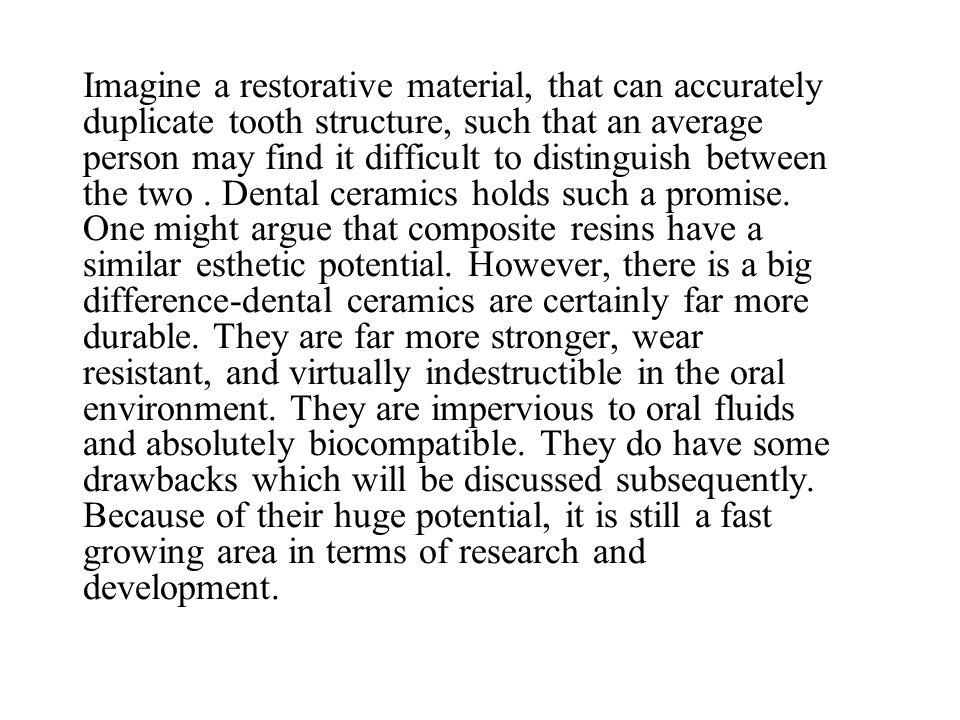 Imagine a restorative material, that can accurately duplicate tooth structure, such that an average person may find it difficult to distinguish between the two .