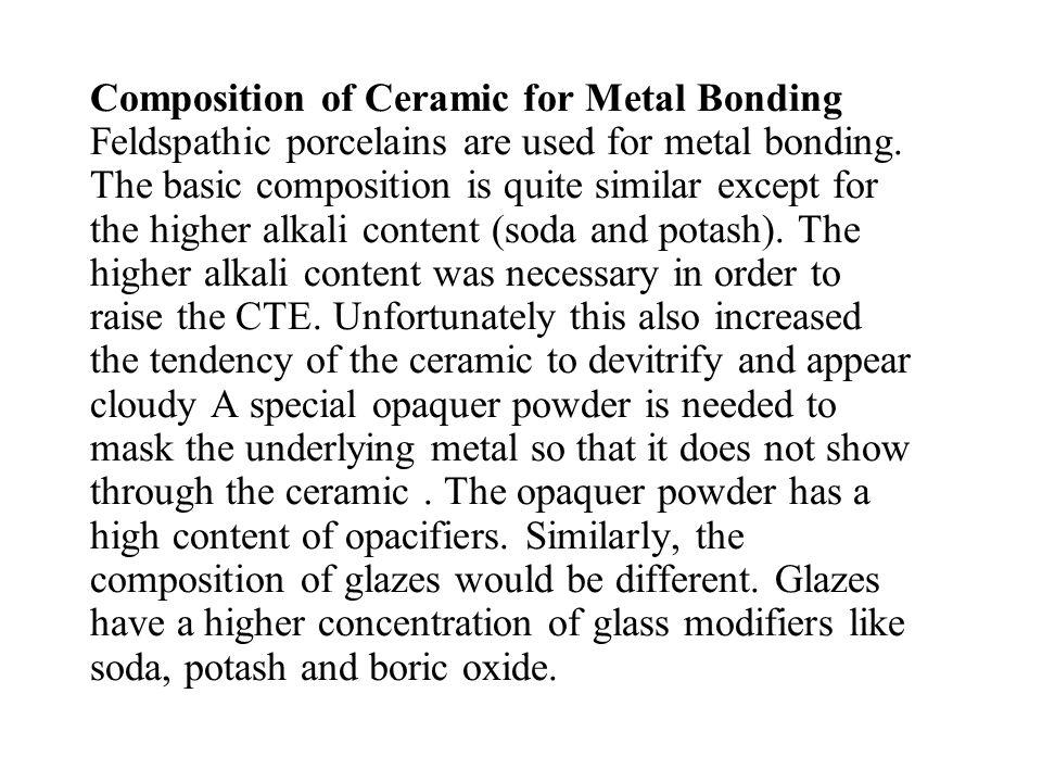 Composition of Ceramic for Metal Bonding Feldspathic porcelains are used for metal bonding.