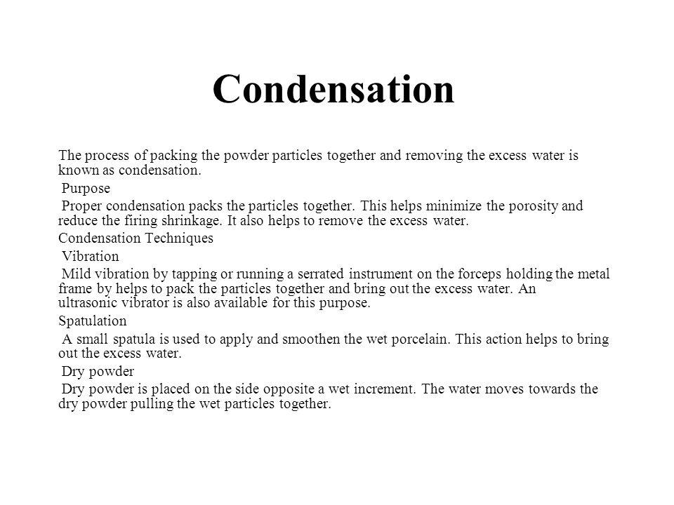 Condensation The process of packing the powder particles together and removing the excess water is known as condensation.