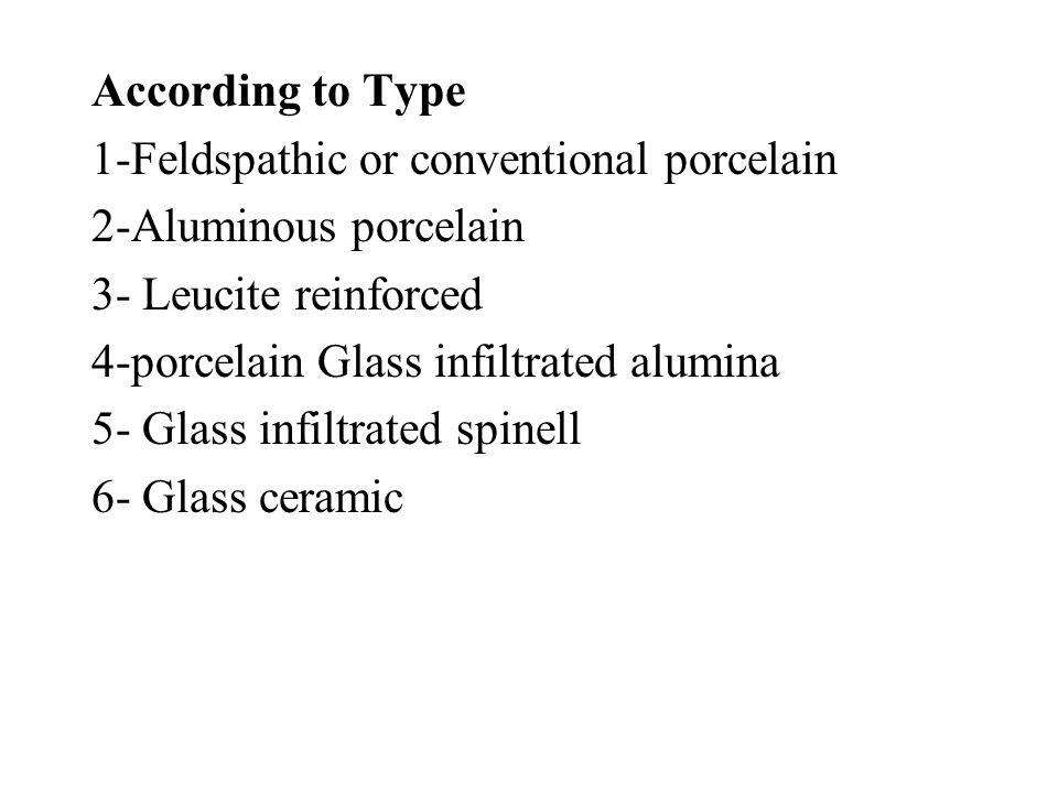 According to Type 1-Feldspathic or conventional porcelain. 2-Aluminous porcelain. 3- Leucite reinforced.