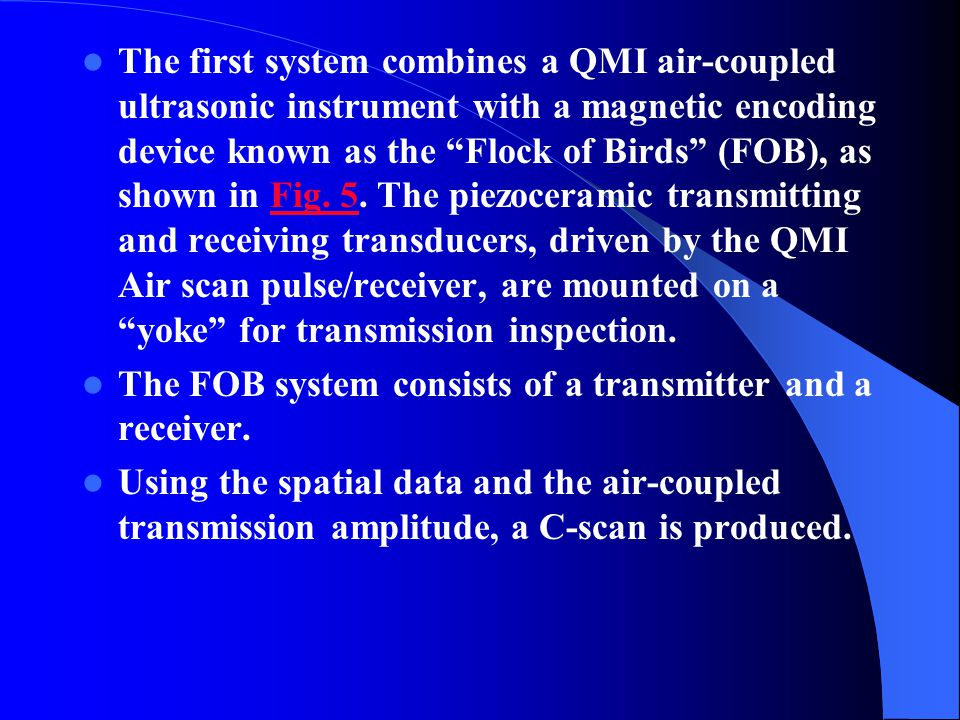 The first system combines a QMI air-coupled ultrasonic instrument with a magnetic encoding device known as the Flock of Birds (FOB), as shown in Fig. 5. The piezoceramic transmitting and receiving transducers, driven by the QMI Air scan pulse/receiver, are mounted on a yoke for transmission inspection.