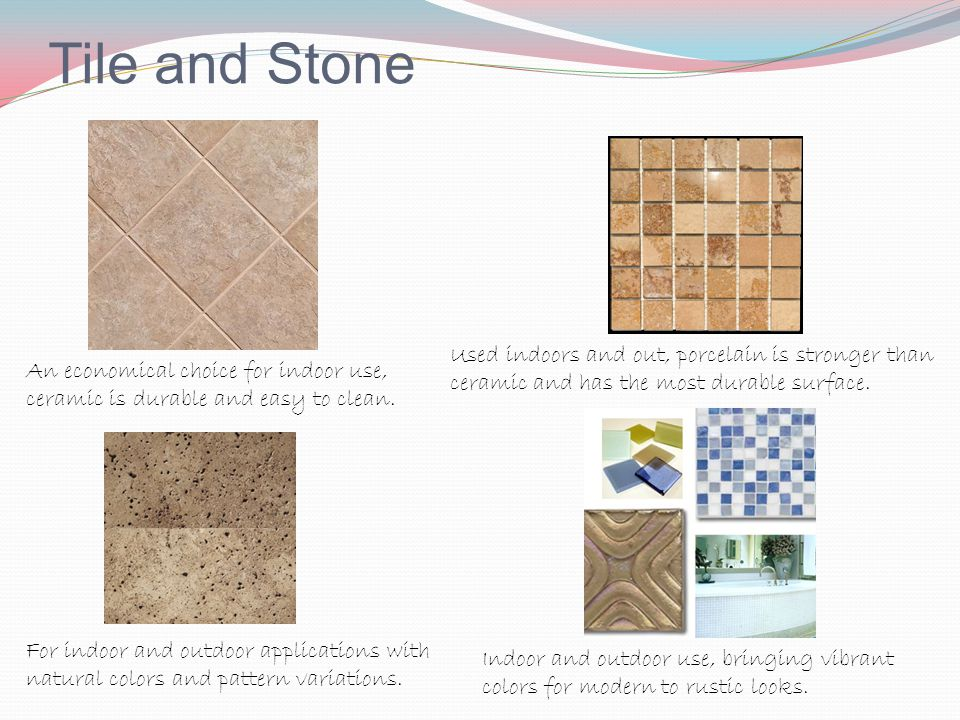 Tile and Stone Used indoors and out, porcelain is stronger than ceramic and has the most durable surface.