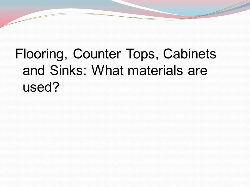 Flooring, Counter Tops, Cabinets and Sinks: What materials are used