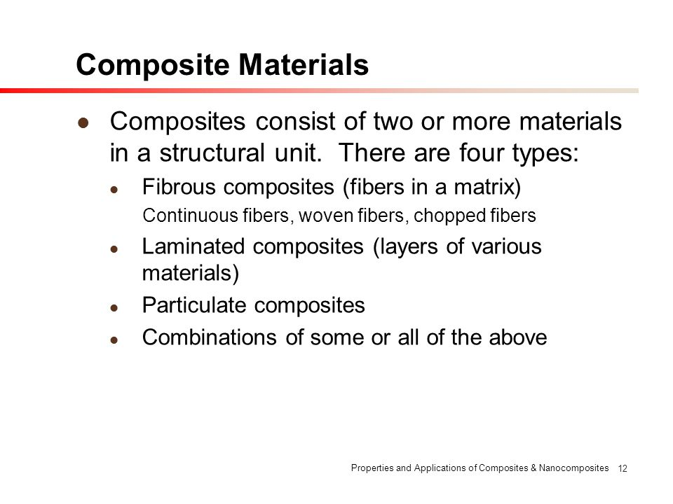 Composite Materials Composites consist of two or more materials in a structural unit. There are four types: