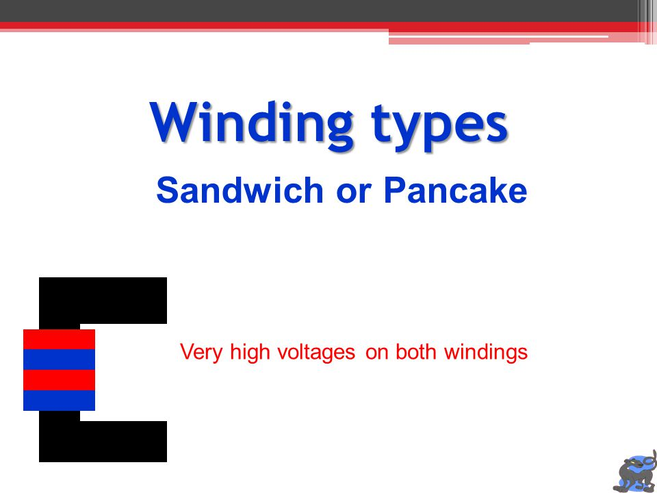Winding types Sandwich or Pancake Very high voltages on both windings