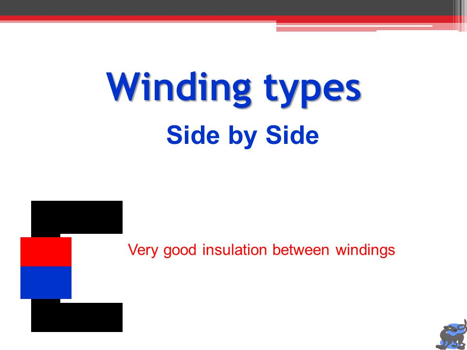 Winding types Side by Side Very good insulation between windings