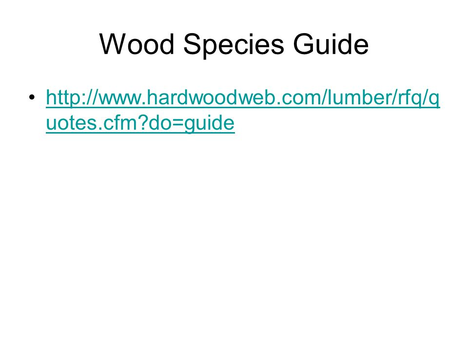 Wood Species Guide http://www.hardwoodweb.com/lumber/rfq/quotes.cfm do=guide