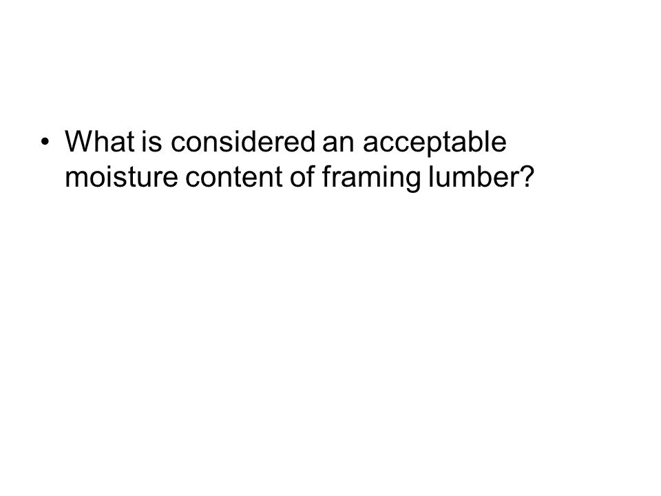What is considered an acceptable moisture content of framing lumber
