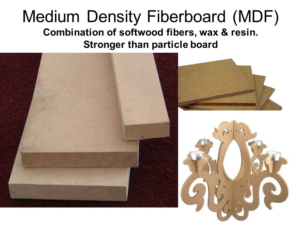 Medium Density Fiberboard (MDF) Combination of softwood fibers, wax & resin.