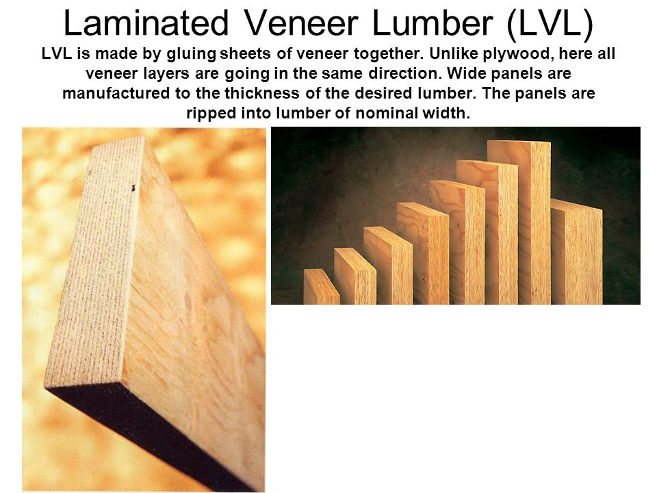 Laminated Veneer Lumber (LVL) LVL is made by gluing sheets of veneer together.