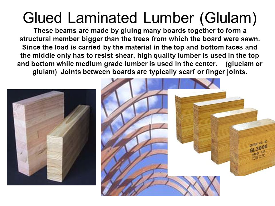 Glued Laminated Lumber (Glulam) These beams are made by gluing many boards together to form a structural member bigger than the trees from which the board were sawn.