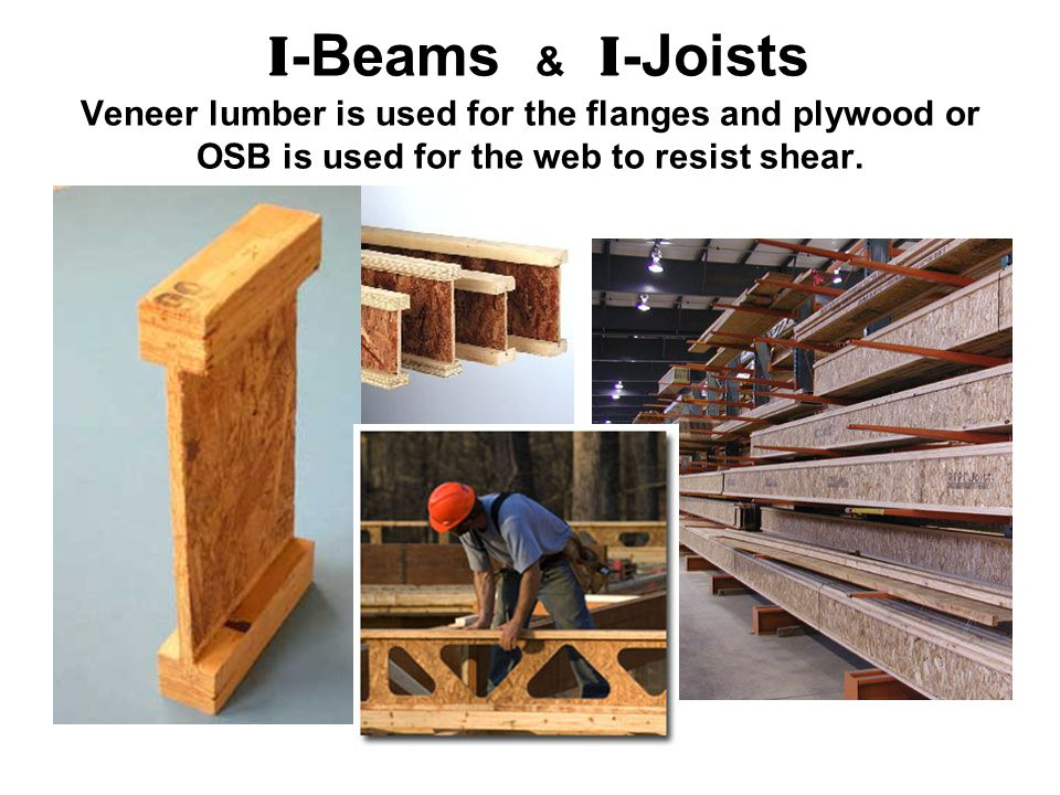 I-Beams & I-Joists Veneer lumber is used for the flanges and plywood or OSB is used for the web to resist shear.