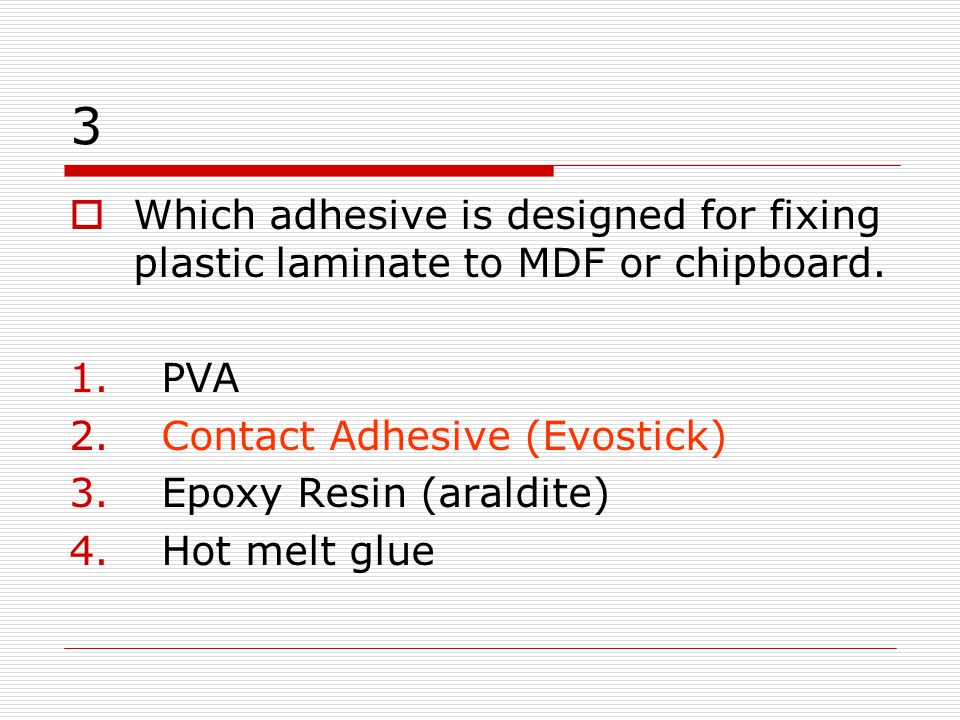 3 Which adhesive is designed for fixing plastic laminate to MDF or chipboard. PVA. Contact Adhesive (Evostick)