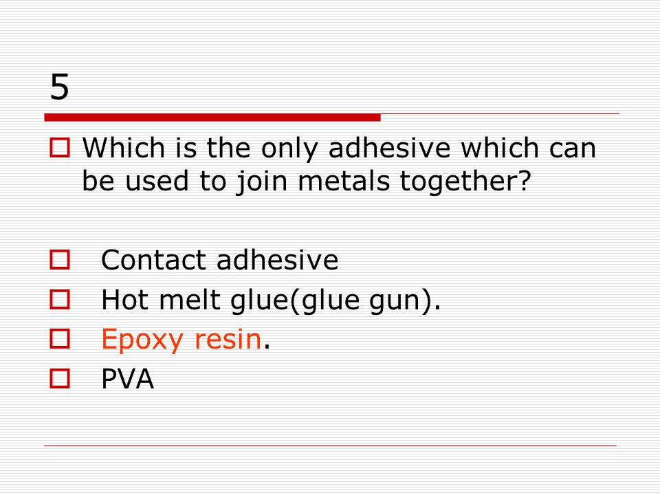 5 Which is the only adhesive which can be used to join metals together Contact adhesive. Hot melt glue(glue gun).
