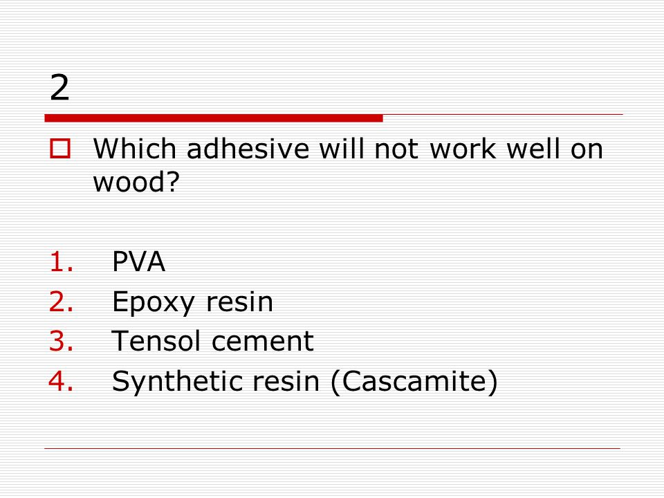 2 Which adhesive will not work well on wood PVA Epoxy resin