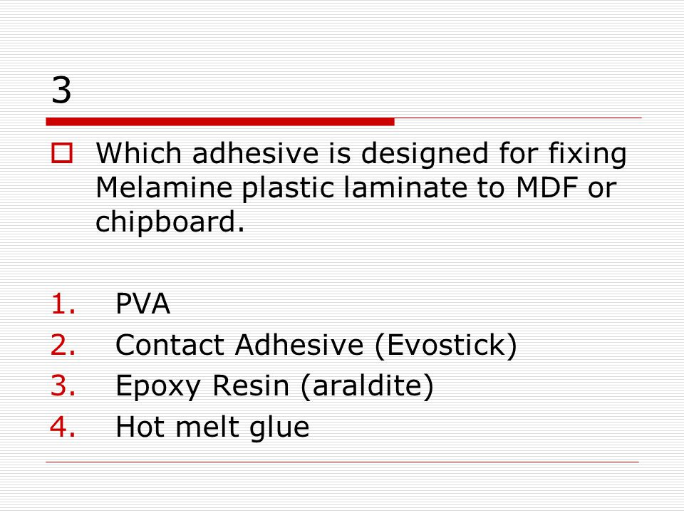 3 Which adhesive is designed for fixing Melamine plastic laminate to MDF or chipboard. PVA. Contact Adhesive (Evostick)