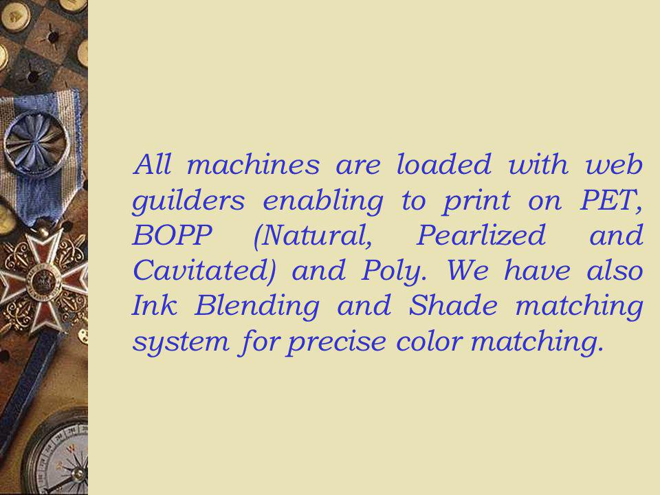 All machines are loaded with web guilders enabling to print on PET, BOPP (Natural, Pearlized and Cavitated) and Poly.