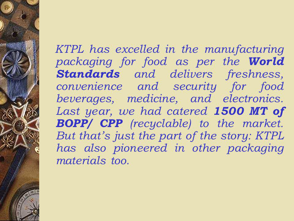 KTPL has excelled in the manufacturing packaging for food as per the World Standards and delivers freshness, convenience and security for food beverages, medicine, and electronics.