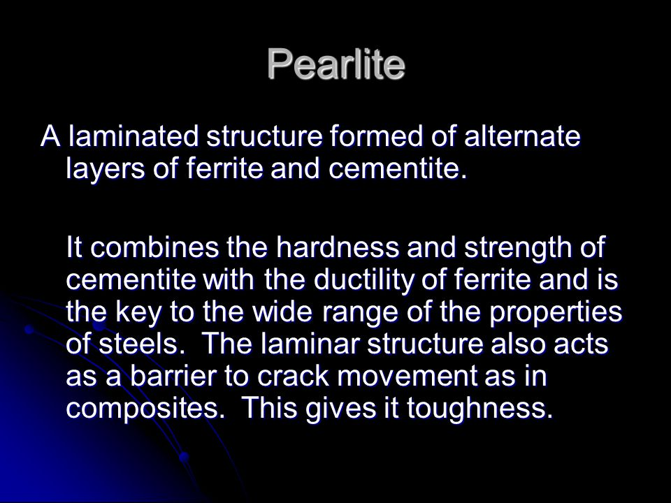 Pearlite A laminated structure formed of alternate layers of ferrite and cementite.