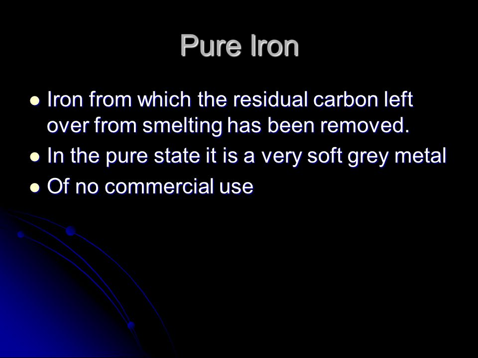 Pure Iron Iron from which the residual carbon left over from smelting has been removed. In the pure state it is a very soft grey metal.