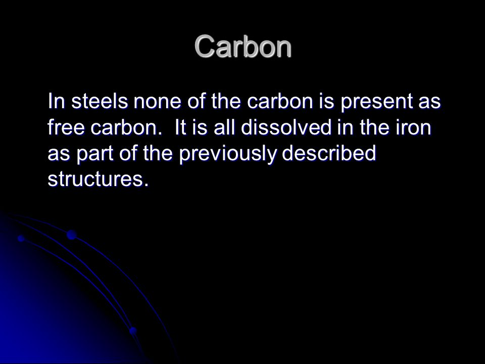 Carbon In steels none of the carbon is present as free carbon.