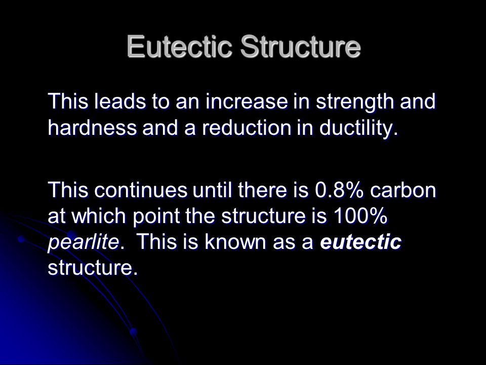 Eutectic Structure This leads to an increase in strength and hardness and a reduction in ductility.