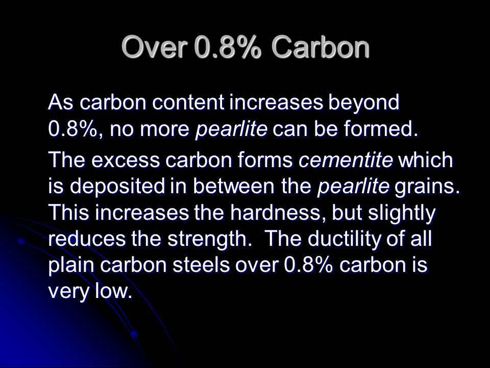 Over 0.8% Carbon As carbon content increases beyond 0.8%, no more pearlite can be formed.