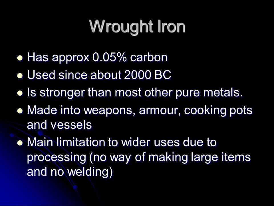 Wrought Iron Has approx 0.05% carbon Used since about 2000 BC