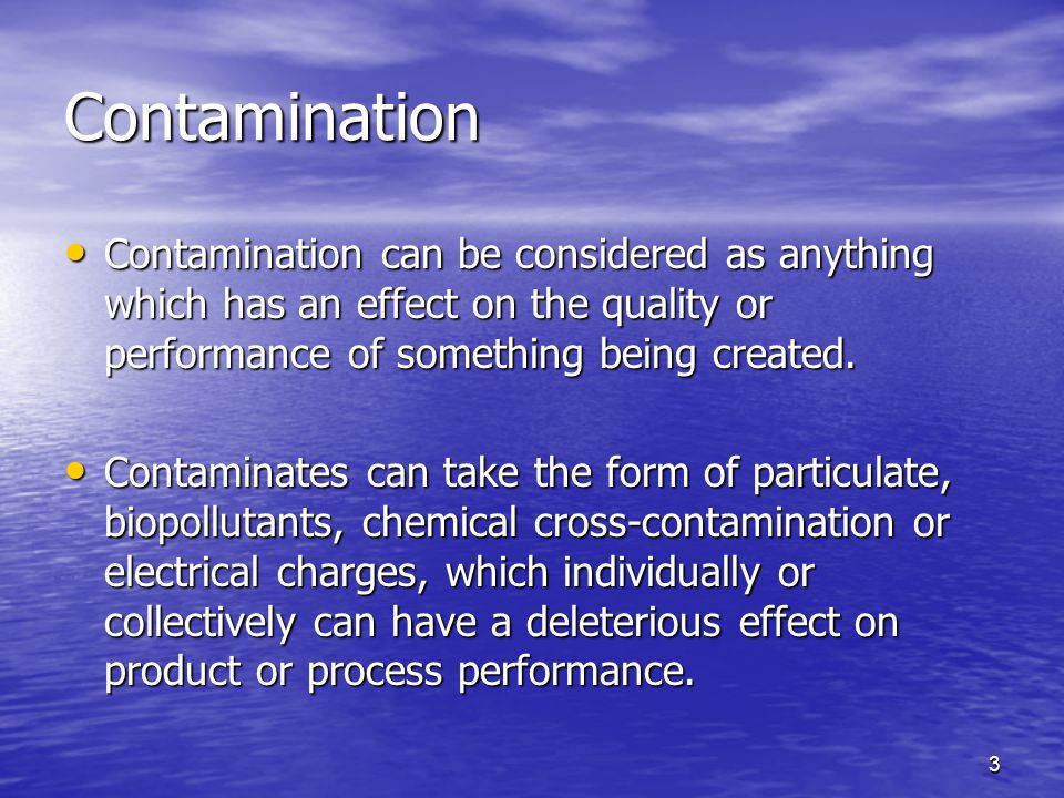 Contamination Contamination can be considered as anything which has an effect on the quality or performance of something being created.