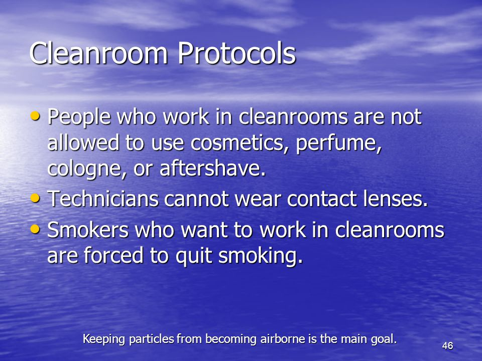 Cleanroom Protocols People who work in cleanrooms are not allowed to use cosmetics, perfume, cologne, or aftershave.