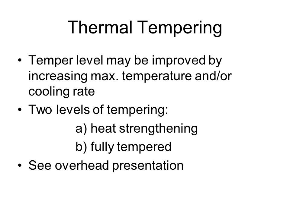 Thermal Tempering Temper level may be improved by increasing max. temperature and/or cooling rate. Two levels of tempering: